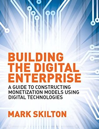 Building the Digital Enterprise: A Guide to Constructing Monetization Models Using Digital Technologies (Business in the Digital Economy) by Mark Skilton